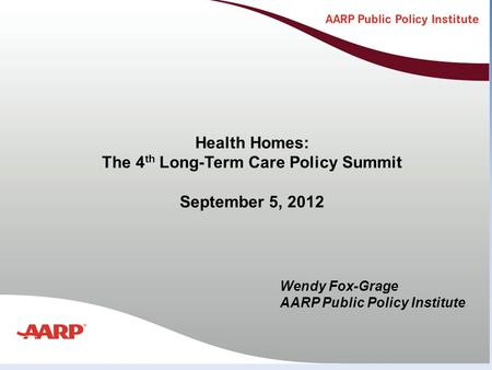 Title text here Health Homes: The 4 th Long-Term Care Policy Summit September 5, 2012 Wendy Fox-Grage AARP Public Policy Institute.