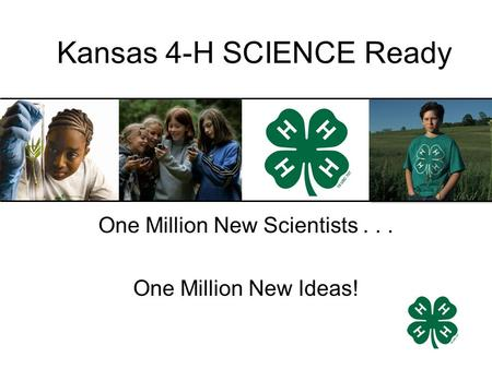 One Million New Scientists... One Million New Ideas! Kansas 4-H SCIENCE Ready.
