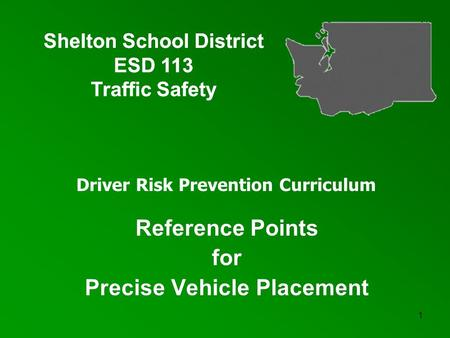 1 Reference Points for Precise Vehicle Placement Reference Points for Precise Vehicle Placement Shelton School District ESD 113 Traffic Safety Shelton.