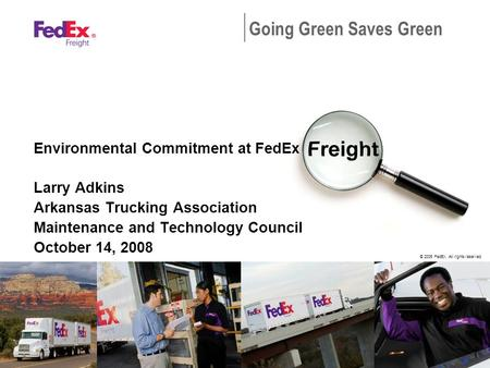© 2005 FedEx. All rights reserved. Going Green Saves Green Environmental Commitment at FedEx Larry Adkins Arkansas Trucking Association Maintenance and.
