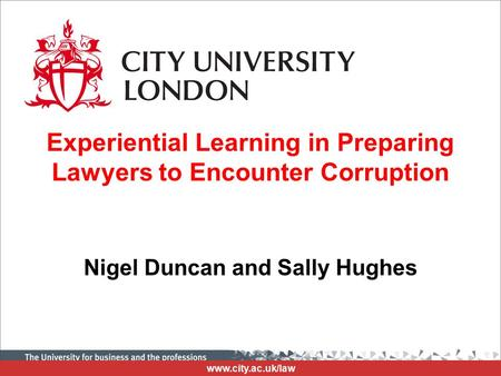 Www.city.ac.uk/law Experiential Learning in Preparing Lawyers to Encounter Corruption Nigel Duncan and Sally Hughes.