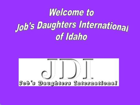 Idaho Job's Daughters Enjoy fun activities Make new and lasting friendships Be of service to others Develop leadership and organizational skills Build.