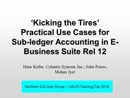 'Kicking the Tires' Practical Use Cases for Sub-ledger Accounting in E- Business Suite Rel 12 Hans Kolbe, Celantra Systems Inc.; John Peters, Mohan Iyer.