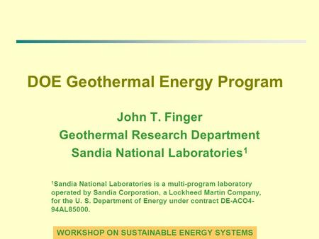 WORKSHOP ON SUSTAINABLE ENERGY SYSTEMS DOE Geothermal Energy Program John T. Finger Geothermal Research Department Sandia National Laboratories 1 1 Sandia.