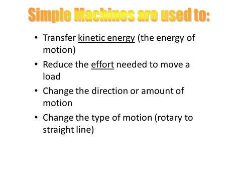 Transfer kinetic energy (the energy of motion) Reduce the effort needed to move a load Change the direction or amount of motion Change the type of motion.