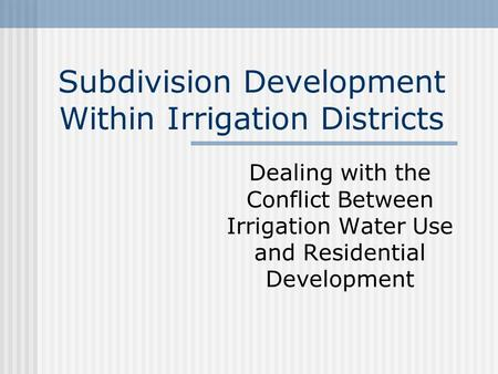 Subdivision Development Within Irrigation Districts Dealing with the Conflict Between Irrigation Water Use and Residential Development.