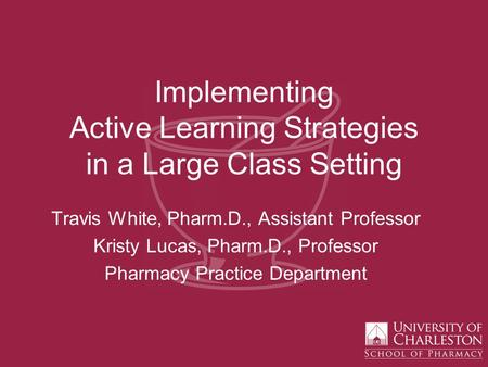 Implementing Active Learning Strategies in a Large Class Setting Travis White, Pharm.D., Assistant Professor Kristy Lucas, Pharm.D., Professor Pharmacy.