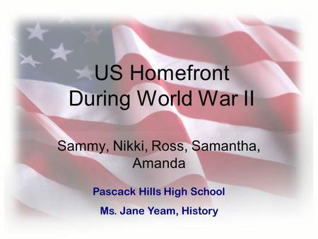 US Homefront During World War II Sammy, Nikki, Ross, Samantha, Amanda Pascack Hills High School Ms. Jane Yeam, History.