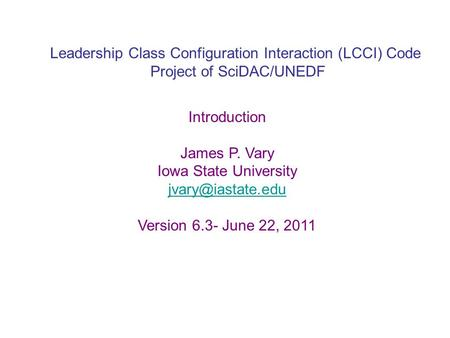 Leadership Class Configuration Interaction (LCCI) Code Project of SciDAC/UNEDF Introduction James P. Vary Iowa State University Version.