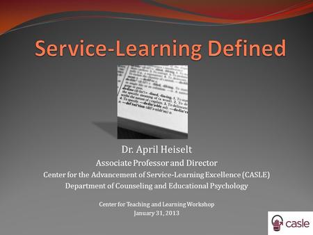 Dr. April Heiselt Associate Professor and Director Center for the Advancement of Service-Learning Excellence (CASLE) Department of Counseling and Educational.