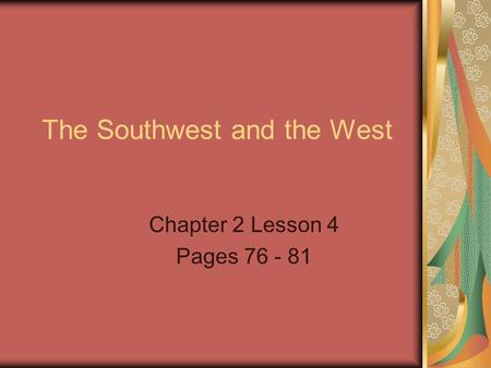 The Southwest and the West Chapter 2 Lesson 4 Pages 76 - 81.