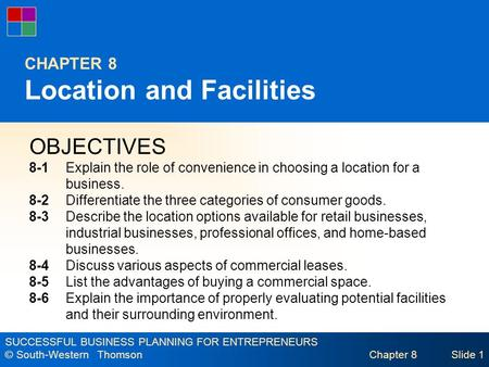 SUCCESSFUL BUSINESS PLANNING FOR ENTREPRENEURS © South-Western Thomson Chapter 8Slide 1 CHAPTER 8 Location and Facilities OBJECTIVES 8-1Explain the role.