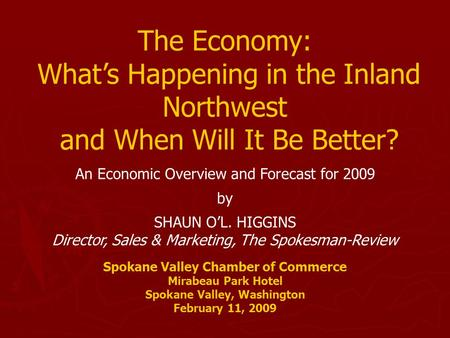 The Economy: What's Happening in the Inland Northwest and When Will It Be Better? An Economic Overview and Forecast for 2009 by SHAUN O'L. HIGGINS Director,