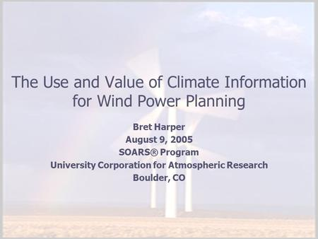 The Use and Value of Climate Information for Wind Power Planning Bret Harper August 9, 2005 SOARS® Program University Corporation for Atmospheric Research.