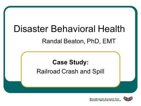 Case Study: Railroad Crash and Spill Disaster Behavioral Health Randal Beaton, PhD, EMT.