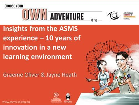Insights from the ASMS experience – 10 years of innovation in a new learning environment Graeme Oliver & Jayne Heath.