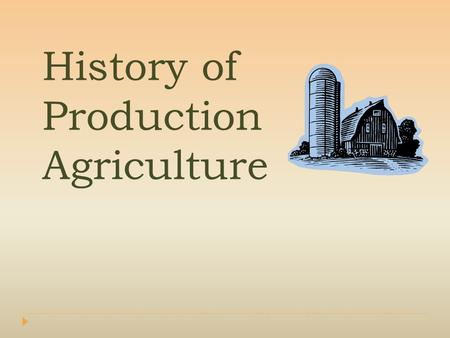 History of Production Agriculture. Interest Approach  Have students make a list of machines farmers use in production agriculture. Write this list on.