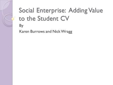 Social Enterprise: Adding Value to the Student CV By Karen Burrows and Nick Wragg.