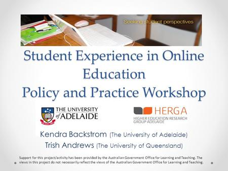 Student Experience in Online Education Policy and Practice Workshop Kendra Backstrom (The University of Adelaide) Trish Andrews (The University of Queensland)