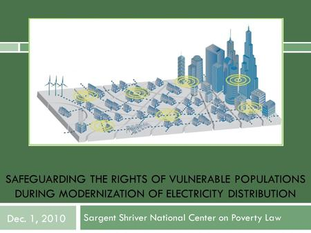 SAFEGUARDING THE RIGHTS OF VULNERABLE POPULATIONS DURING MODERNIZATION OF ELECTRICITY DISTRIBUTION Sargent Shriver National Center on Poverty Law Dec.