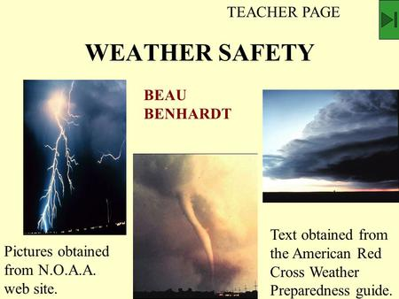 WEATHER SAFETY BEAU BENHARDT Pictures obtained from N.O.A.A. web site. Text obtained from the American Red Cross Weather Preparedness guide. TEACHER PAGE.