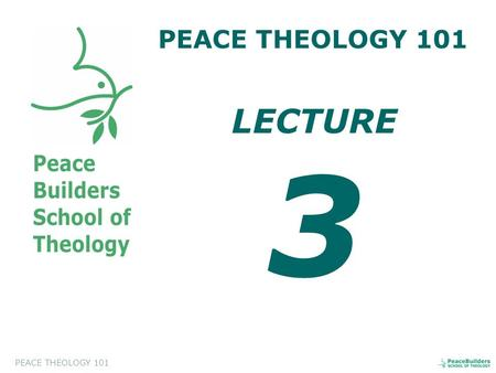 PEACE THEOLOGY 101 LECTURE 3. PEACE THEOLOGY 101 Introduction to Peace Theology. This course will help the students to appreciate and to evaluate a biblical.