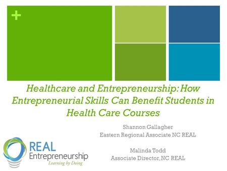 + Shannon Gallagher Eastern Regional Associate NC REAL Malinda Todd Associate Director, NC REAL Healthcare and Entrepreneurship: How Entrepreneurial Skills.