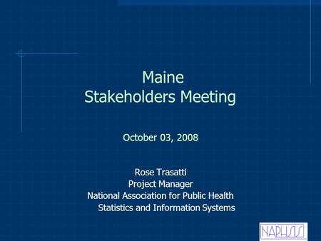 Maine Stakeholders Meeting Rose Trasatti Project Manager National Association for Public Health Statistics and Information Systems October 03, 2008.