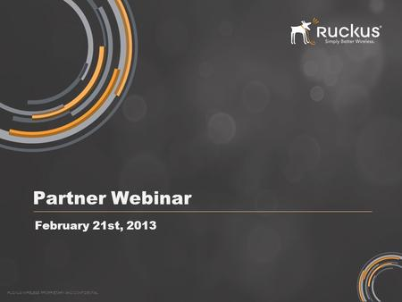 RUCKUS WIRELESS PROPRIETARY AND CONFIDENTIAL Partner Webinar February 21st, 2013.