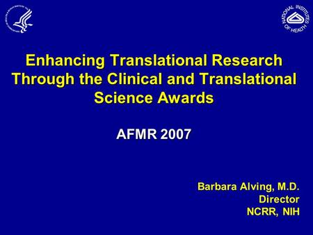 Enhancing Translational Research Through the Clinical and Translational Science Awards AFMR 2007 Barbara Alving, M.D. Director NCRR, NIH.