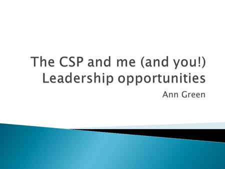 Ann Green.  Opportunities to develop as a leader with CSP  Shared leadership and shared responsibility can lead to success for an organisation.