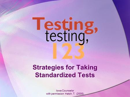 Iowa Counselor with permission Hatch. T. (2005) Strategies for Taking Standardized Tests.
