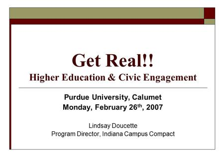 Get Real!! Higher Education & Civic Engagement Purdue University, Calumet Monday, February 26 th, 2007 Lindsay Doucette Program Director, Indiana Campus.