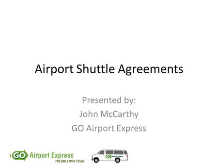 Airport Shuttle Agreements Presented by: John McCarthy GO Airport Express.