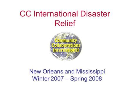 CC International Disaster Relief New Orleans and Mississippi Winter 2007 – Spring 2008.