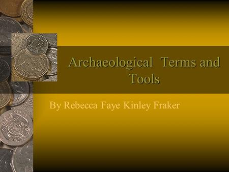 Archaeological Terms and Tools By Rebecca Faye Kinley Fraker.
