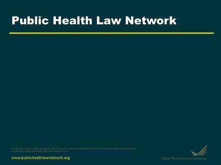 Www.publichealthlawnetwork.org Public Health Law Network A national initiative of the Robert Wood Johnson Foundation® with direction and technical assistance.