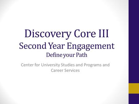 Discovery Core III Second Year Engagement Define your Path Center for University Studies and Programs and Career Services.