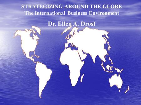 STRATEGIZING AROUND THE GLOBE The International Business Environment Dr. Ellen A. Drost.