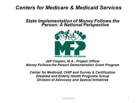 Centers for Medicare & Medicaid Services State Implementation of Money Follows the Person: A National Perspective Jeff Clopein, M.A., Project Officer Money.