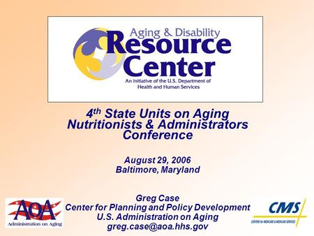 4 th State Units on Aging Nutritionists & Administrators Conference August 29, 2006 Baltimore, Maryland Greg Case Center for Planning and Policy Development.