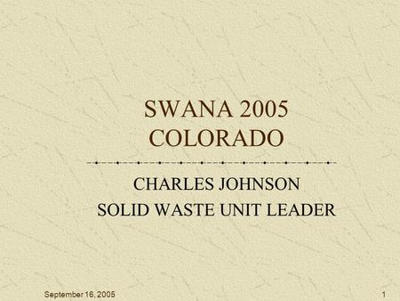 September 16, 20051 SWANA 2005 COLORADO CHARLES JOHNSON SOLID WASTE UNIT LEADER.