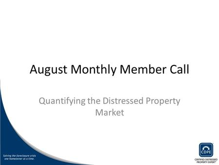 August Monthly Member Call Quantifying the Distressed Property Market.