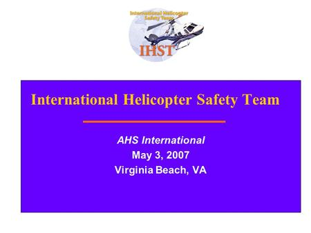 1 International Helicopter Safety Team AHS International May 3, 2007 Virginia Beach, VA.