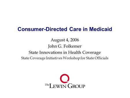Consumer-Directed Care in Medicaid August 4, 2006 John G. Folkemer State Innovations in Health Coverage State Coverage Initiatives Workshop for State Officials.