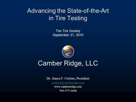 Advancing the State-of-the-Art in Tire Testing The Tire Society September 21, 2010 Camber Ridge, LLC Dr. James F. Cuttino, President