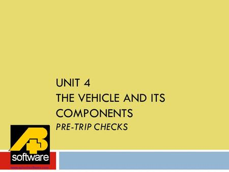 UNIT 4 THE VEHICLE AND ITS COMPONENTS PRE-TRIP CHECKS www.aplusbsoftware.com.
