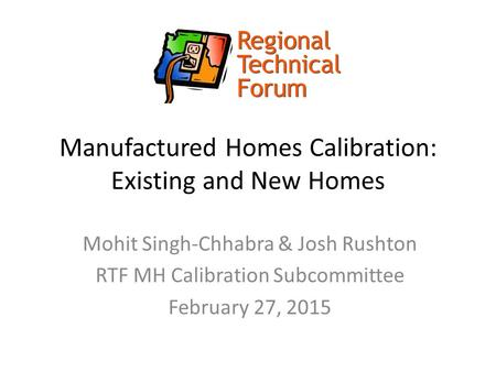 Manufactured Homes Calibration: Existing and New Homes Mohit Singh-Chhabra & Josh Rushton RTF MH Calibration Subcommittee February 27, 2015.