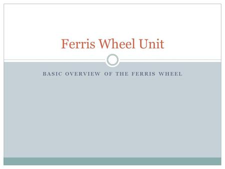 BASIC OVERVIEW OF THE FERRIS WHEEL Ferris Wheel Unit.