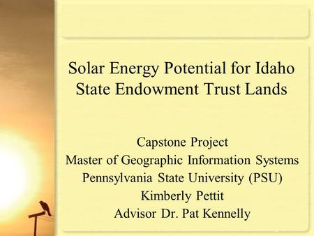 Solar Energy Potential for Idaho State Endowment Trust Lands Capstone Project Master of Geographic Information Systems Pennsylvania State University (PSU)